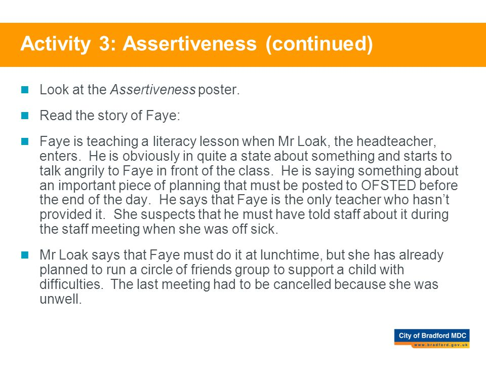 Activity 3: Assertiveness (continued) Look at the Assertiveness poster. Read the story of Faye: Faye is teaching a literacy lesson when Mr Loak, the h