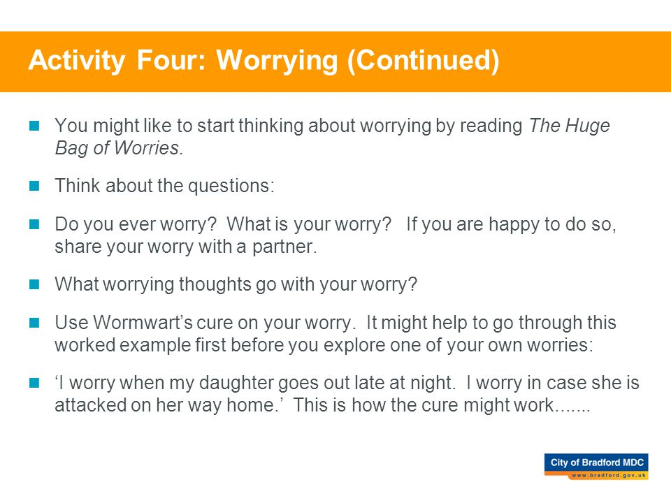 Activity Four: Worrying (Continued) You might like to start thinking about worrying by reading The Huge Bag of Worries. Think about the questions: Do