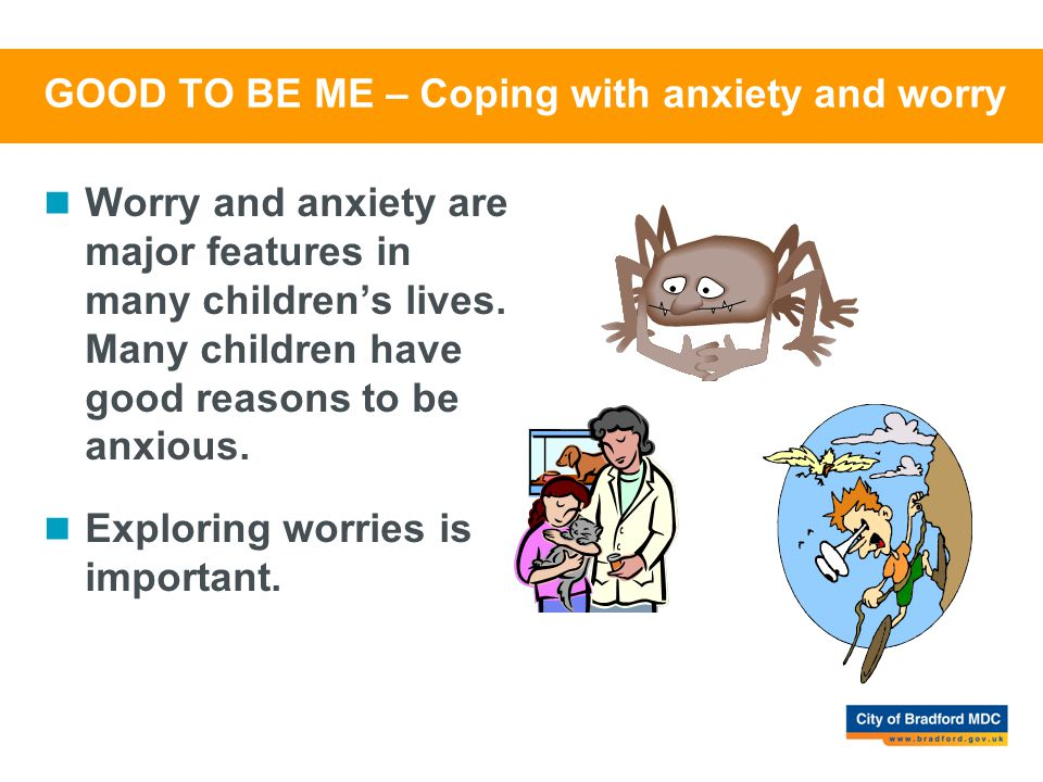 GOOD TO BE ME – Coping with anxiety and worry Worry and anxiety are major features in many children's lives. Many children have good reasons to be anx