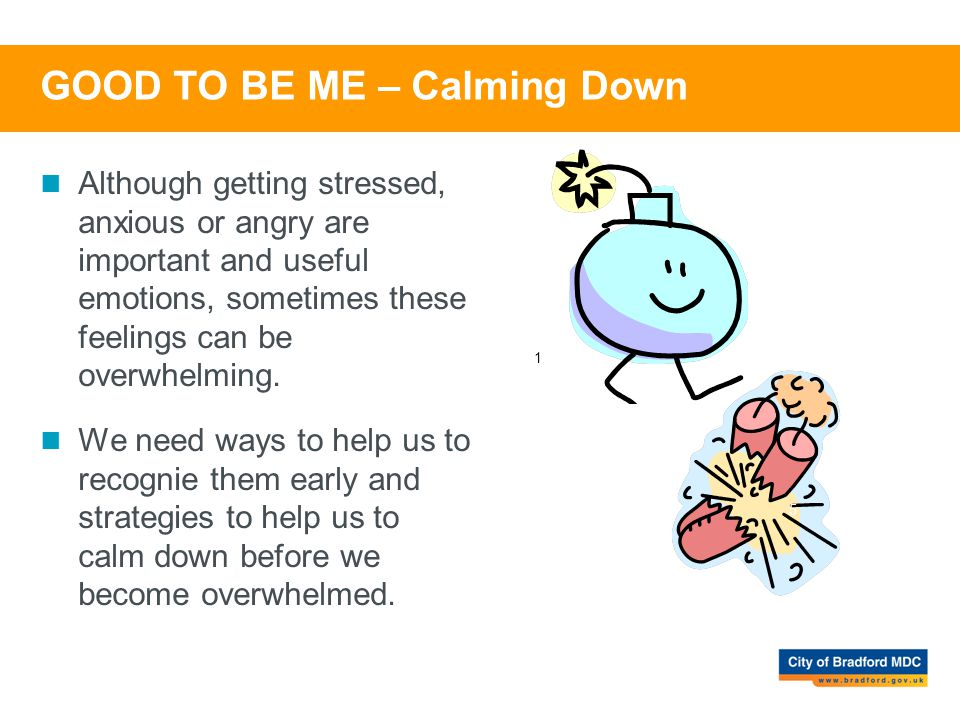 GOOD TO BE ME – Calming Down Although getting stressed, anxious or angry are important and useful emotions, sometimes these feelings can be overwhelmi