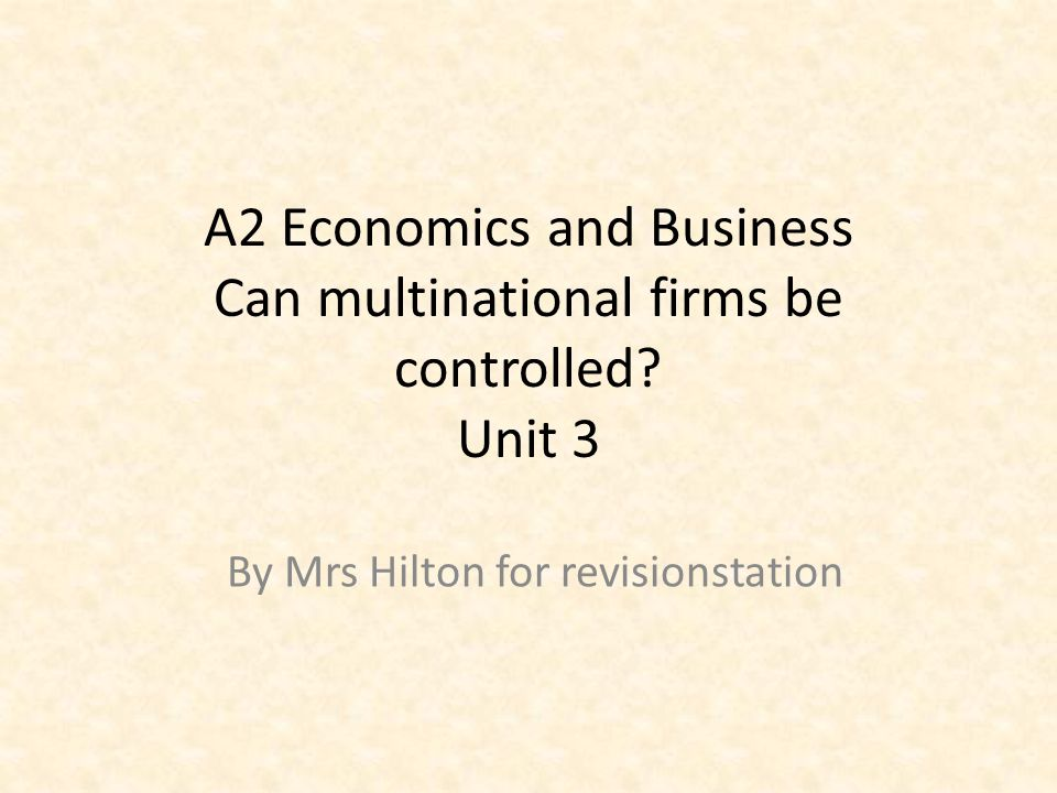 A2 Economics and Business Can multinational firms be controlled? Unit 3 By Mrs Hilton for revisionstation