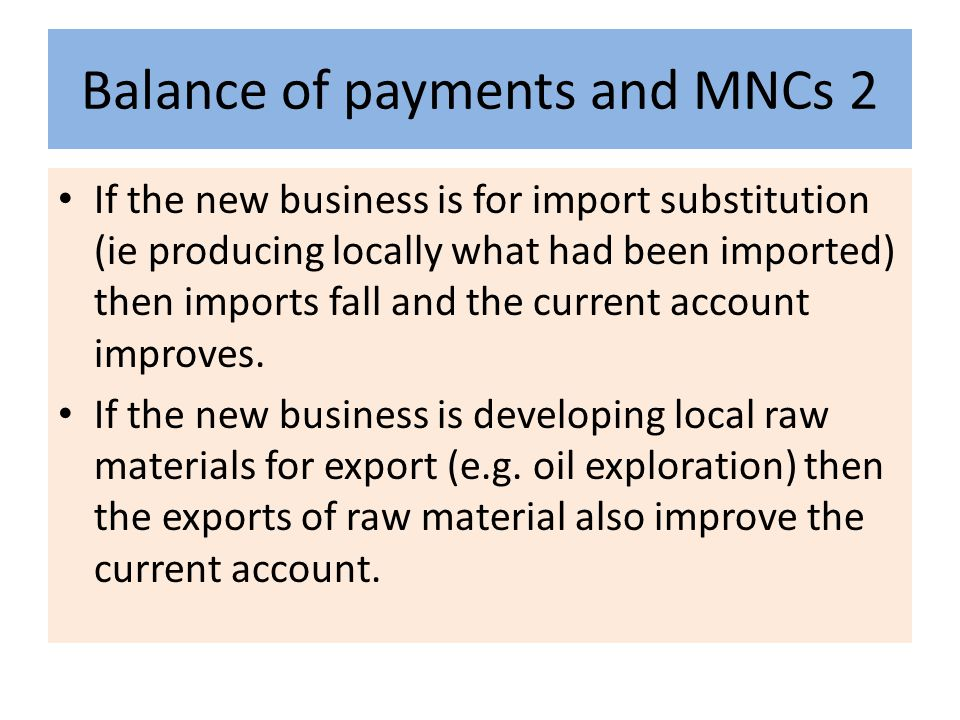 Balance of payments and MNCs 2 If the new business is for import substitution (ie producing locally what had been imported) then imports fall and the