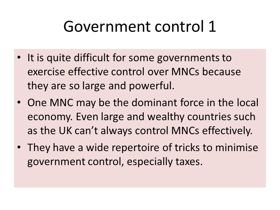 Government control 1 It is quite difficult for some governments to exercise effective control over MNCs because they are so large and powerful. One MN