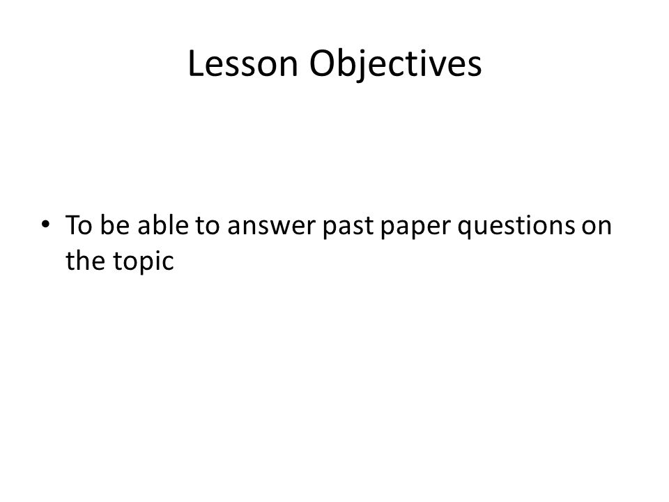 Lesson Objectives To be able to answer past paper questions on the topic