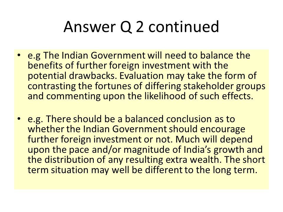 Answer Q 2 continued e.g The Indian Government will need to balance the benefits of further foreign investment with the potential drawbacks. Evaluatio