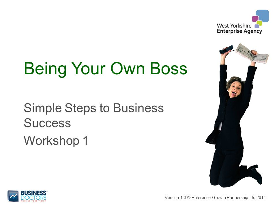 Being Your Own Boss Version 1.3 © Enterprise Growth Partnership Ltd 2014 Simple Steps to Business Success Workshop 1