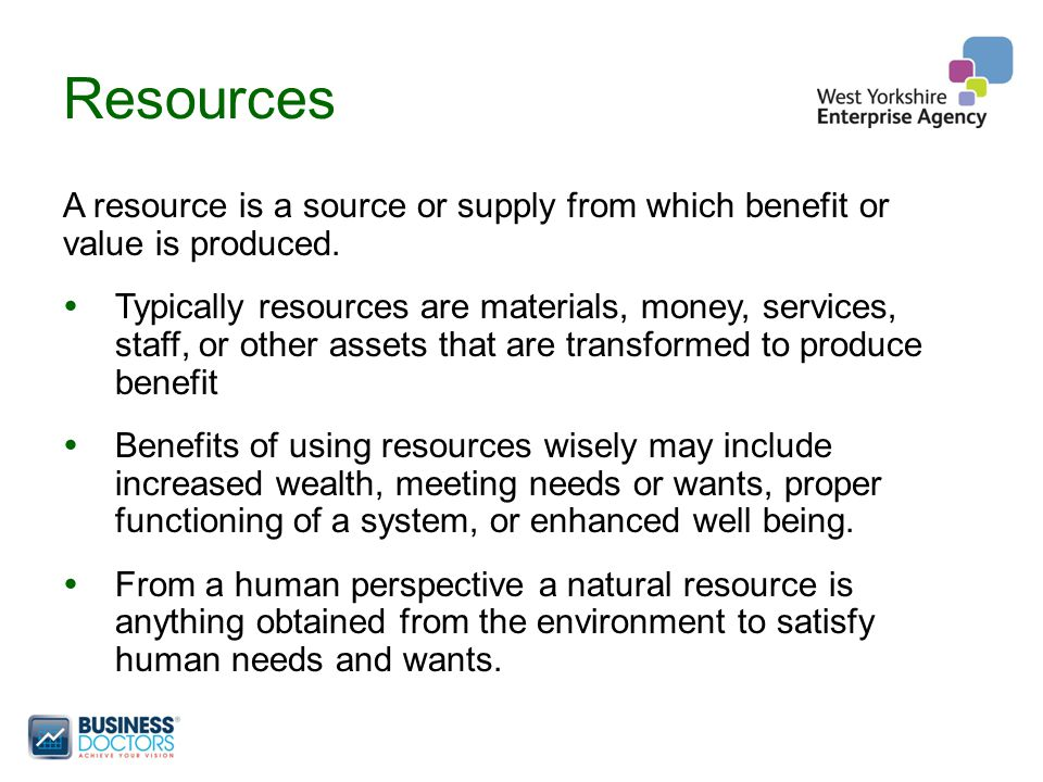 Resources A resource is a source or supply from which benefit or value is produced.