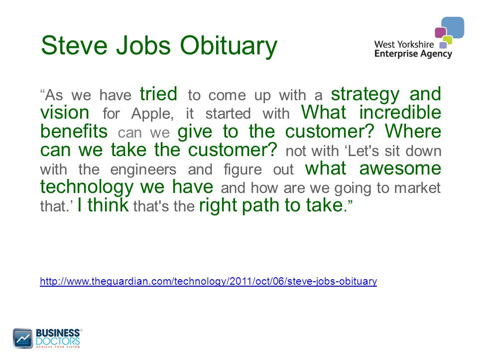 Steve Jobs Obituary As we have tried to come up with a strategy and vision for Apple, it started with What incredible benefits can we give to the customer.