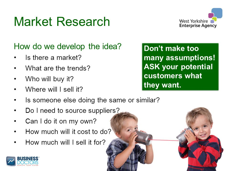 Market Research How do we develop the idea. Is there a market.