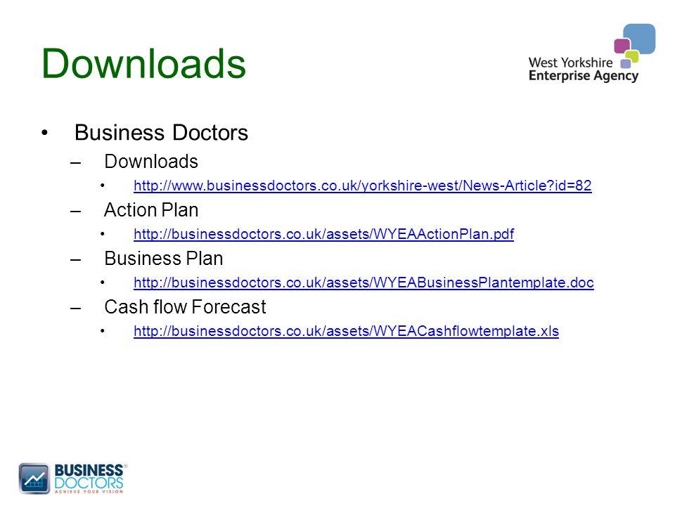 Downloads Business Doctors –Downloads http://www.businessdoctors.co.uk/yorkshire-west/News-Article id=82 –Action Plan http://businessdoctors.co.uk/assets/WYEAActionPlan.pdf –Business Plan http://businessdoctors.co.uk/assets/WYEABusinessPlantemplate.doc –Cash flow Forecast http://businessdoctors.co.uk/assets/WYEACashflowtemplate.xls