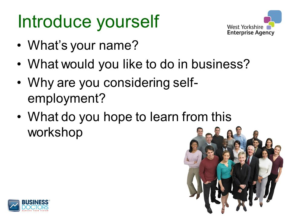 Introduce yourself What's your name. What would you like to do in business.