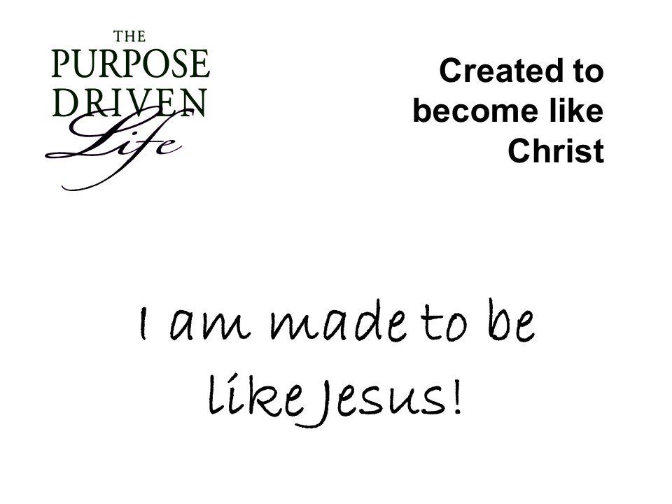 I am made to be like Jesus! Created to become like Christ