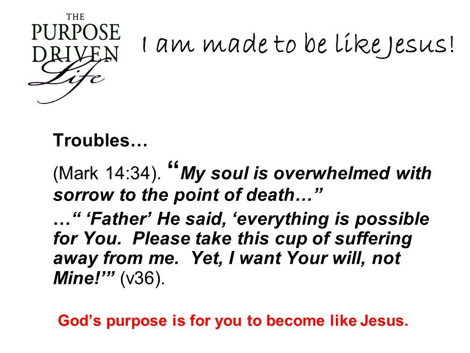 I am made to be like Jesus. Troubles… (Mark 14:34).