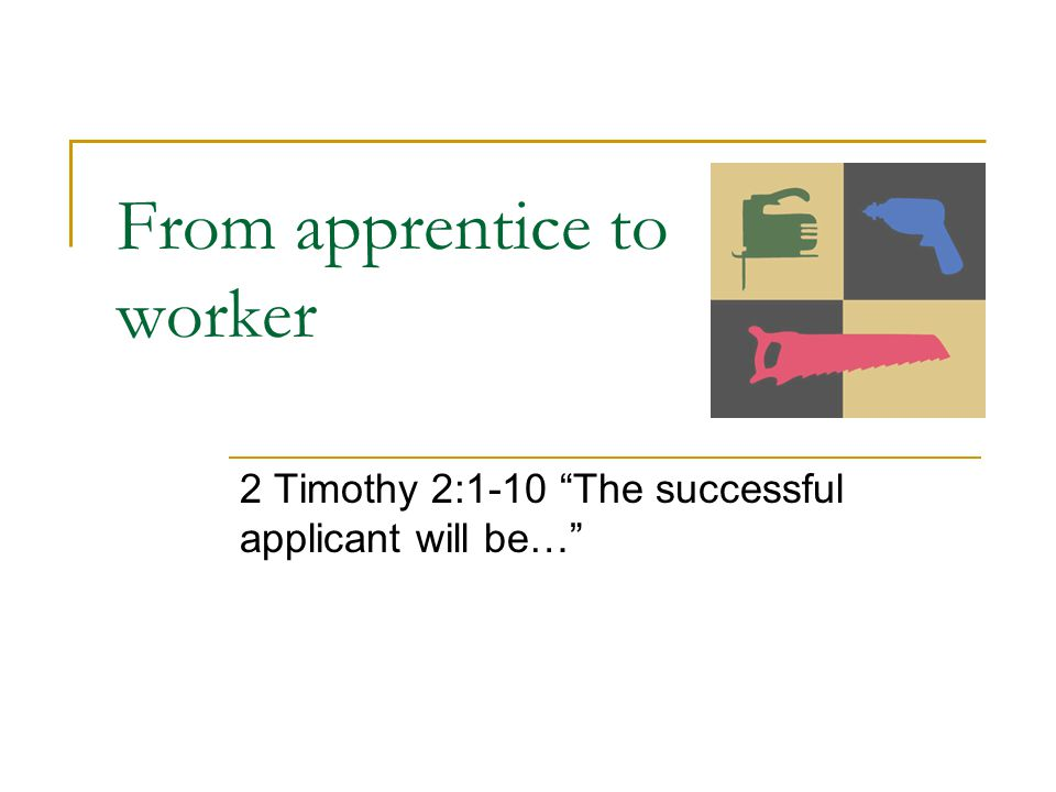 From apprentice to worker 2 Timothy 2:1-10 The successful applicant will be…