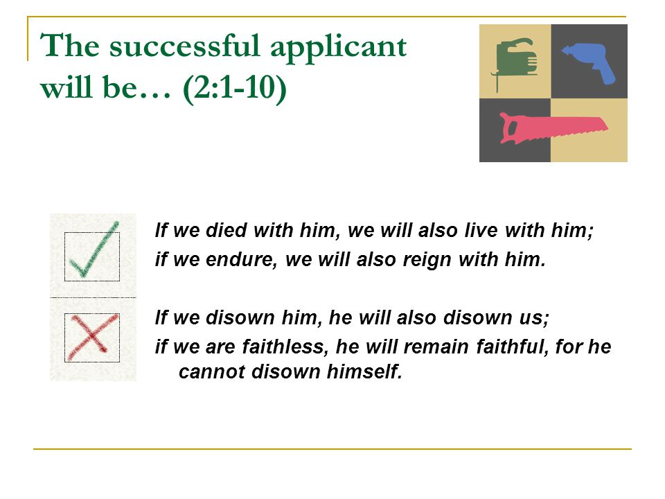 The successful applicant will be… (2:1-10) If we died with him, we will also live with him; if we endure, we will also reign with him.