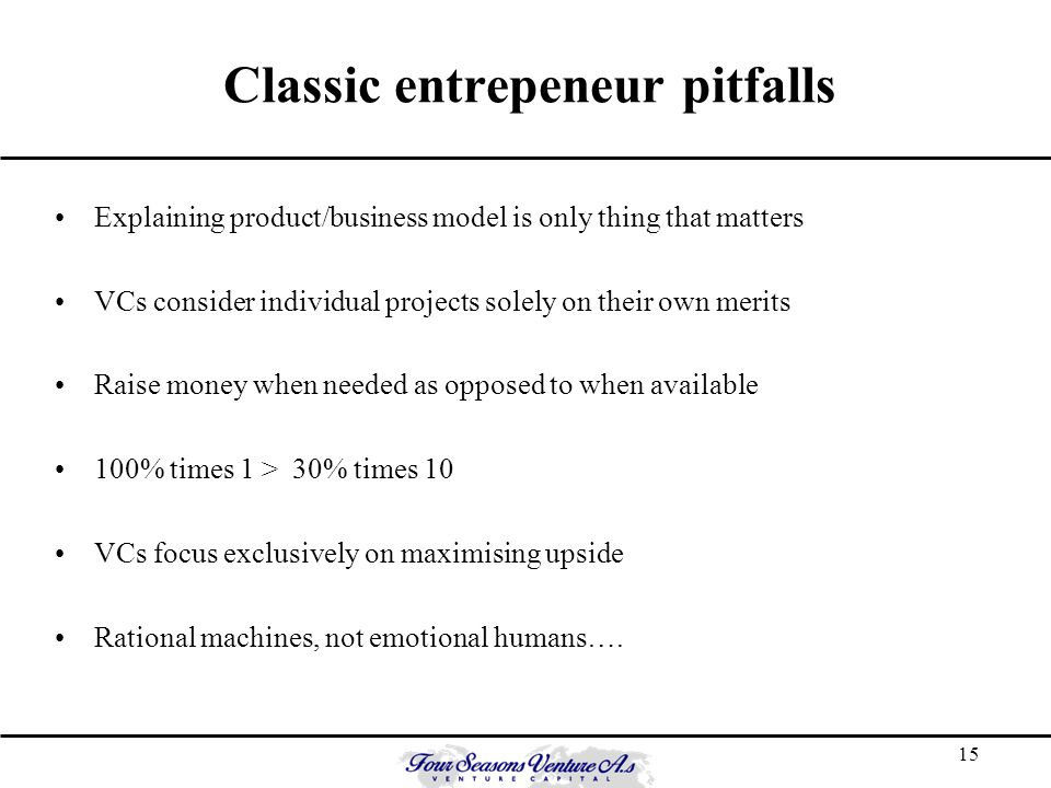 15 Classic entrepeneur pitfalls Explaining product/business model is only thing that matters VCs consider individual projects solely on their own merits Raise money when needed as opposed to when available 100% times 1 > 30% times 10 VCs focus exclusively on maximising upside Rational machines, not emotional humans….