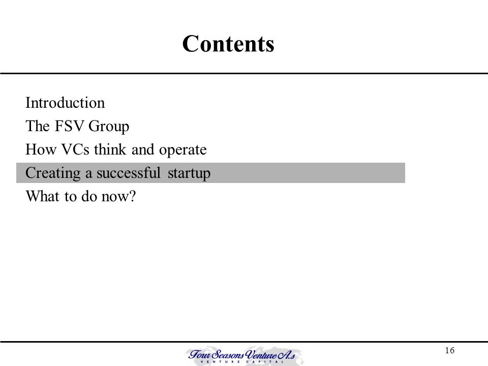 16 Contents Introduction The FSV Group How VCs think and operate Creating a successful startup What to do now?