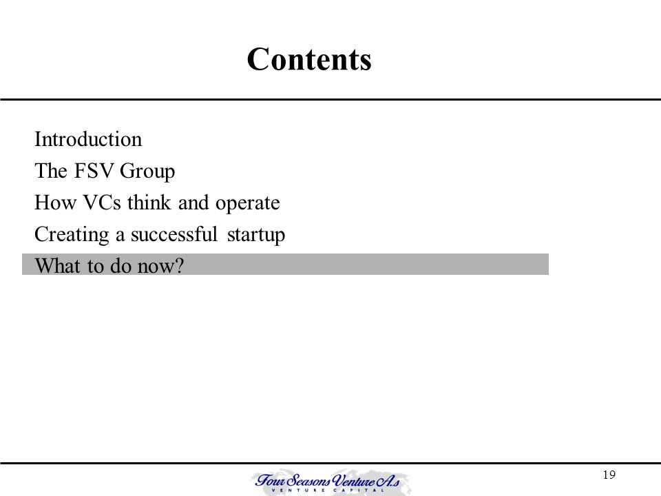 19 Contents Introduction The FSV Group How VCs think and operate Creating a successful startup What to do now?