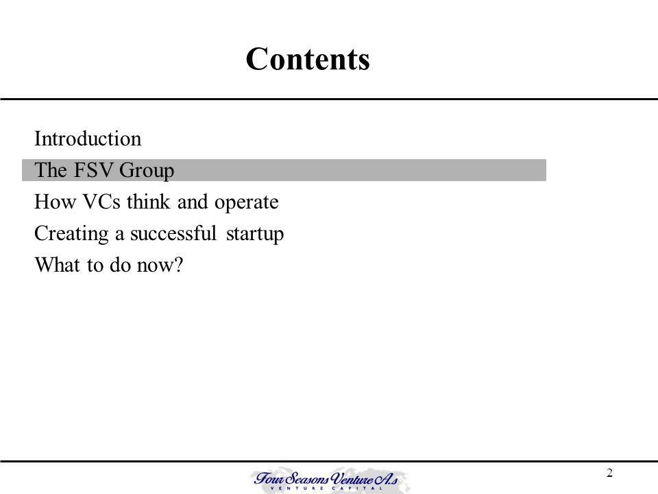 2 Contents Introduction The FSV Group How VCs think and operate Creating a successful startup What to do now