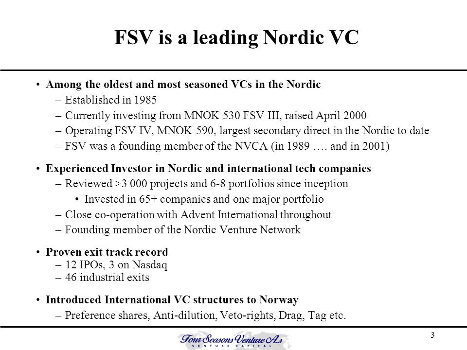 3 FSV is a leading Nordic VC Among the oldest and most seasoned VCs in the Nordic –Established in 1985 –Currently investing from MNOK 530 FSV III, raised April 2000 –Operating FSV IV, MNOK 590, largest secondary direct in the Nordic to date –FSV was a founding member of the NVCA (in 1989 ….