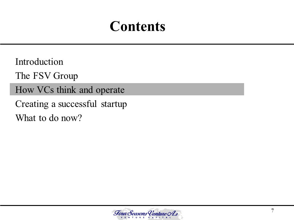 7 Contents Introduction The FSV Group How VCs think and operate Creating a successful startup What to do now