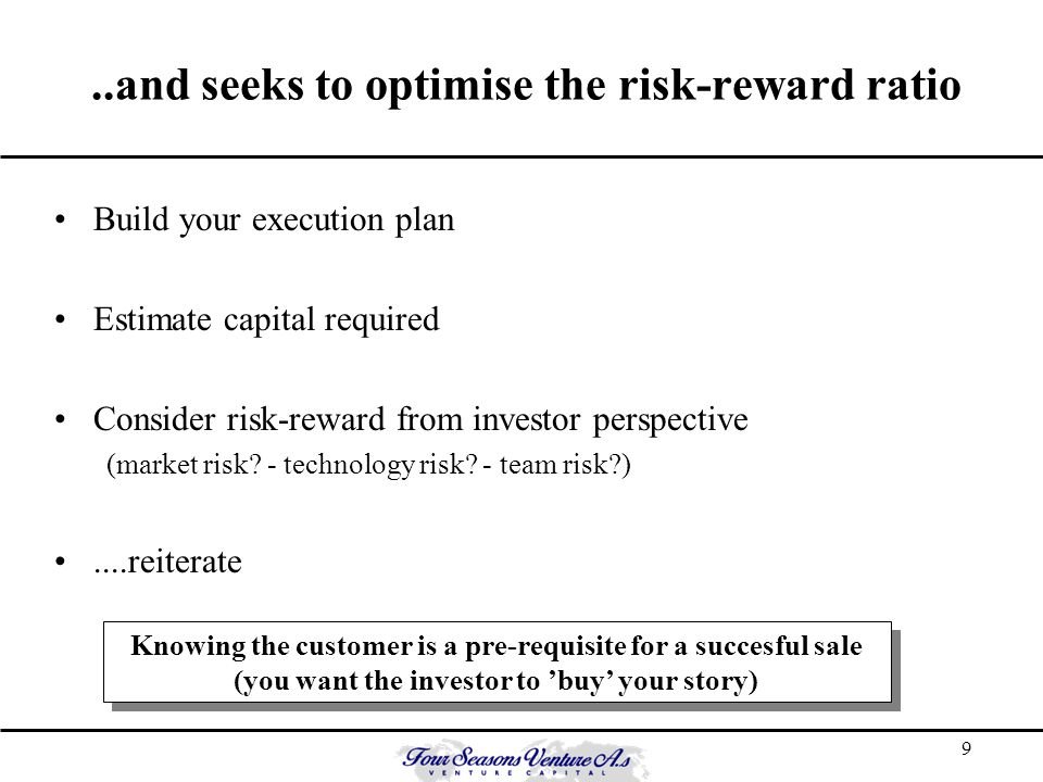 9..and seeks to optimise the risk-reward ratio Build your execution plan Estimate capital required Consider risk-reward from investor perspective (mar