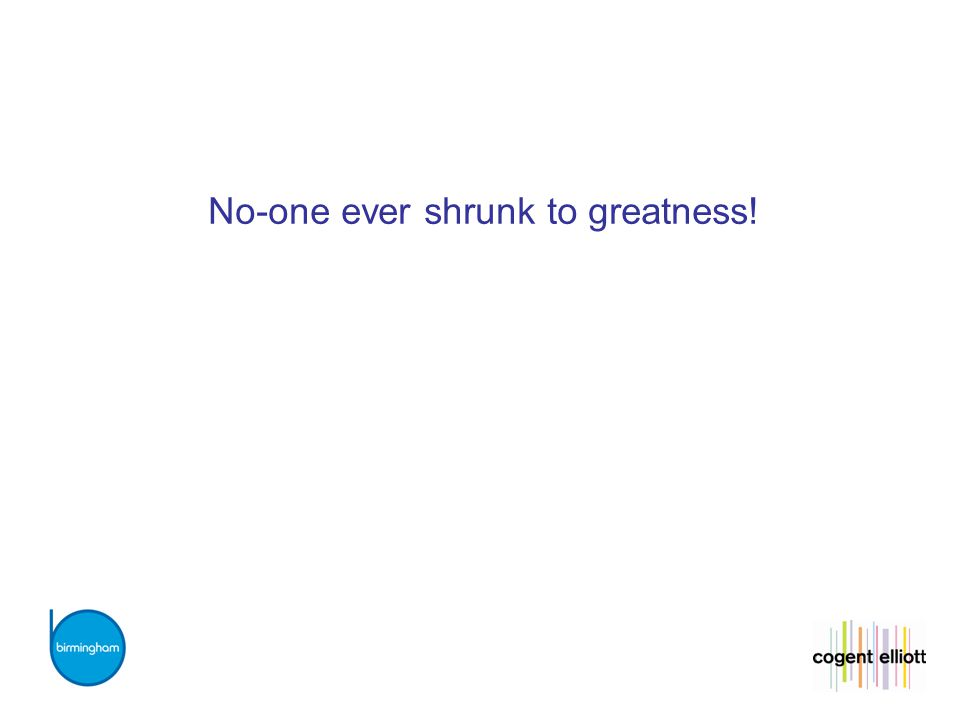 No-one ever shrunk to greatness!