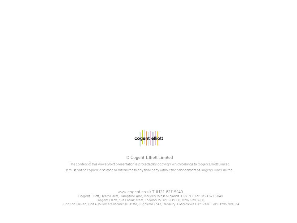 www.cogent.co.uk T 0121 627 5040 Cogent Elliott, Heath Farm, Hampton Lane, Meriden, West Midlands, CV7 7LL Tel: 0121 627 5040 Cogent Elliott, 19a Floral Street, London, WC2E 9DS Tel: 0207 520 6930 Junction Eleven, Unit 4, Wildmere Industrial Estate, Jugglers Close, Banbury, Oxfordshire OX16 3JU Tel: 01295 709 074 © Cogent Elliott Limited The content of this PowerPoint presentation is protected by copyright which belongs to Cogent Elliott Limited.