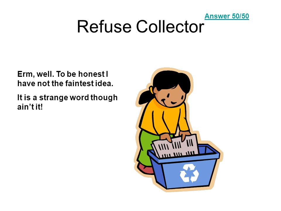 Refuse Collector Erm, well. To be honest I have not the faintest idea.