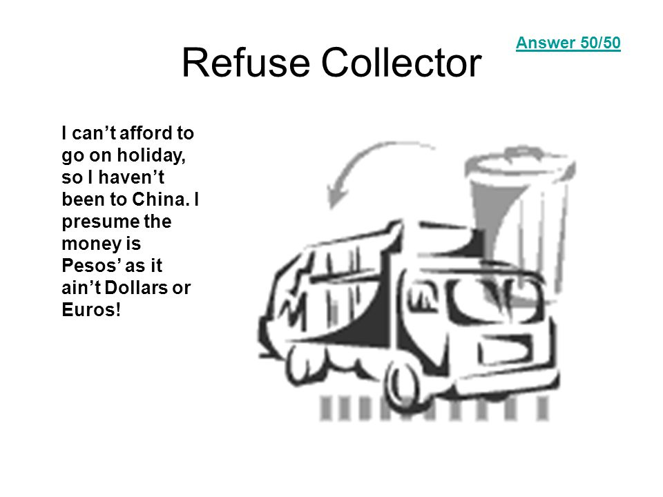 Refuse Collector I can't afford to go on holiday, so I haven't been to China.