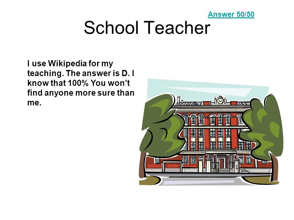 School Teacher I use Wikipedia for my teaching. The answer is D.