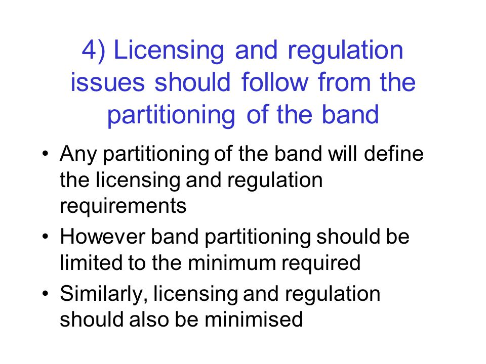 4) Licensing and regulation issues should follow from the partitioning of the band Any partitioning of the band will define the licensing and regulation requirements However band partitioning should be limited to the minimum required Similarly, licensing and regulation should also be minimised