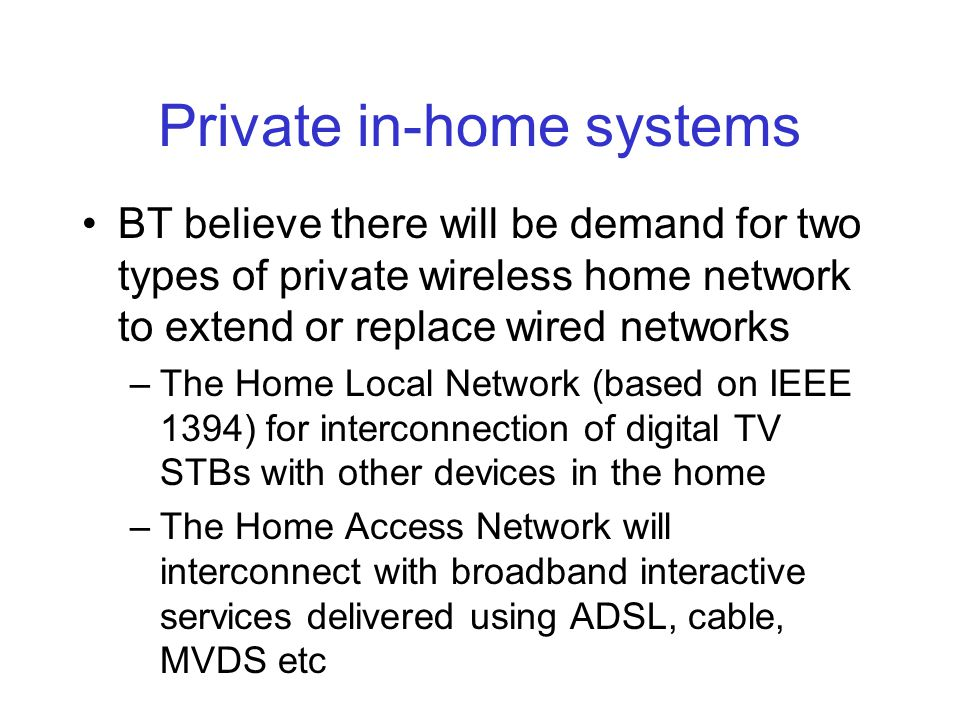 Private in-home systems BT believe there will be demand for two types of private wireless home network to extend or replace wired networks –The Home Local Network (based on IEEE 1394) for interconnection of digital TV STBs with other devices in the home –The Home Access Network will interconnect with broadband interactive services delivered using ADSL, cable, MVDS etc