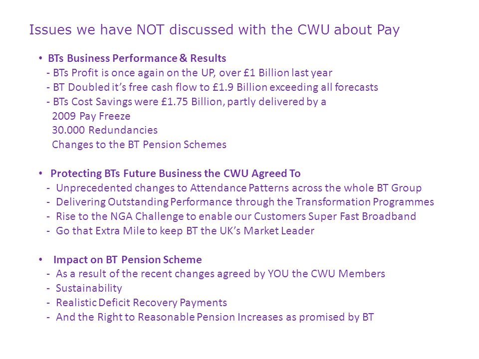 Issues we have NOT discussed with the CWU about Pay BTs Business Performance & Results - BTs Profit is once again on the UP, over £1 Billion last year - BT Doubled it's free cash flow to £1.9 Billion exceeding all forecasts - BTs Cost Savings were £1.75 Billion, partly delivered by a 2009 Pay Freeze 30.000 Redundancies Changes to the BT Pension Schemes Protecting BTs Future Business the CWU Agreed To - Unprecedented changes to Attendance Patterns across the whole BT Group - Delivering Outstanding Performance through the Transformation Programmes - Rise to the NGA Challenge to enable our Customers Super Fast Broadband - Go that Extra Mile to keep BT the UK's Market Leader Impact on BT Pension Scheme - As a result of the recent changes agreed by YOU the CWU Members - Sustainability - Realistic Deficit Recovery Payments - And the Right to Reasonable Pension Increases as promised by BT