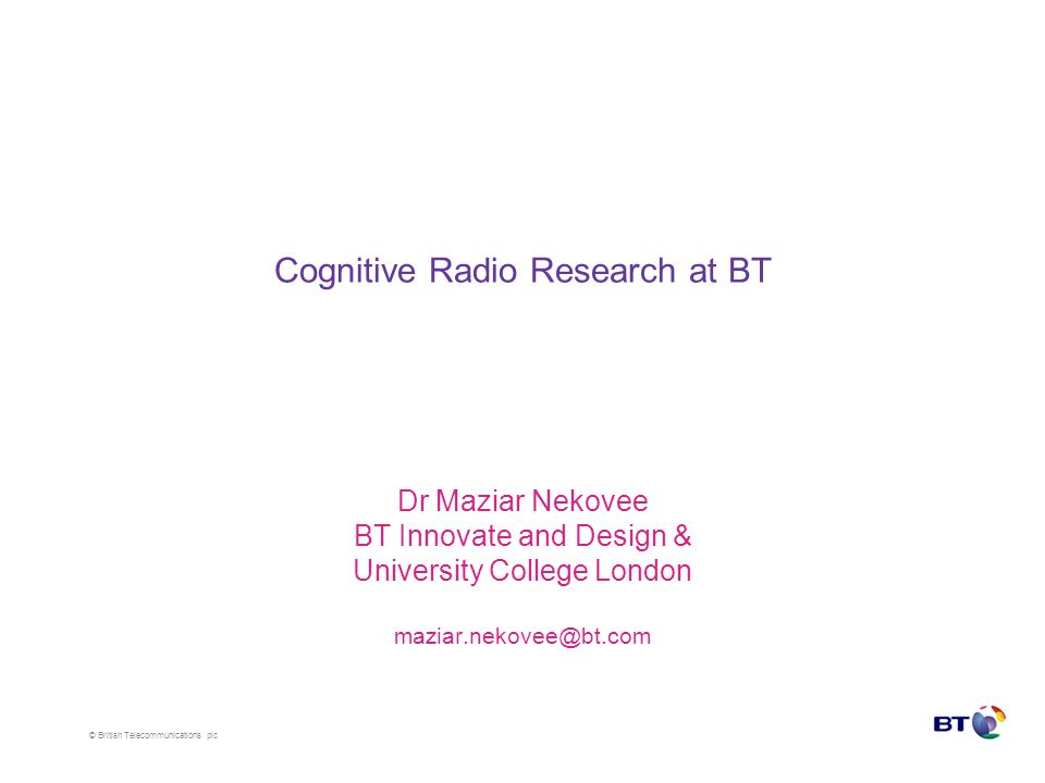 © British Telecommunications plc Cognitive Radio Research at BT Dr Maziar Nekovee BT Innovate and Design & University College London maziar.nekovee@bt.com