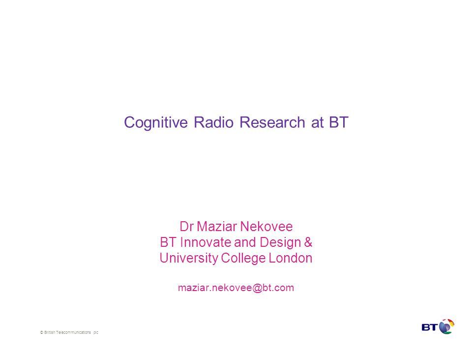 © British Telecommunications plc Regional variations in TVWS spectrum for cognitive access 8 MHz/channels London Cambridge Cardiff Ipswich Edinburgh Southampton Liverpool Source: Nekovee, Proc.