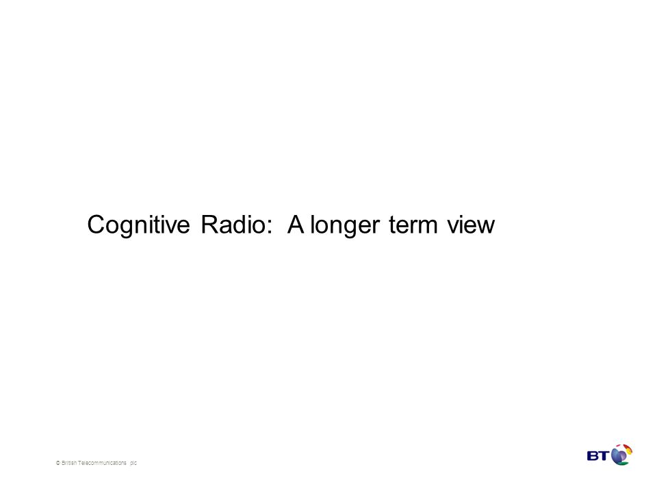 © British Telecommunications plc Cognitive Radio: A longer term view
