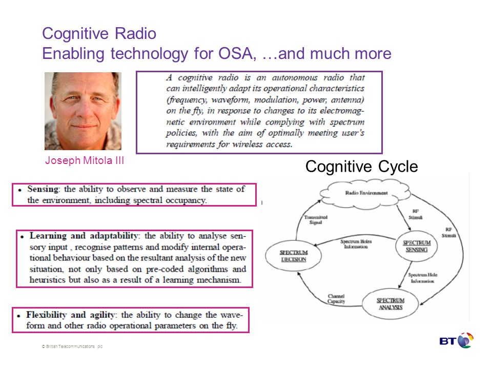 © British Telecommunications plc Cognitive Radio Enabling technology for OSA, …and much more Cognitive Cycle Joseph Mitola III