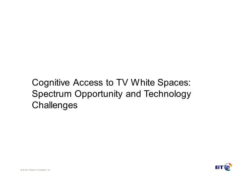 © British Telecommunications plc Cognitive Access to TV White Spaces: Spectrum Opportunity and Technology Challenges