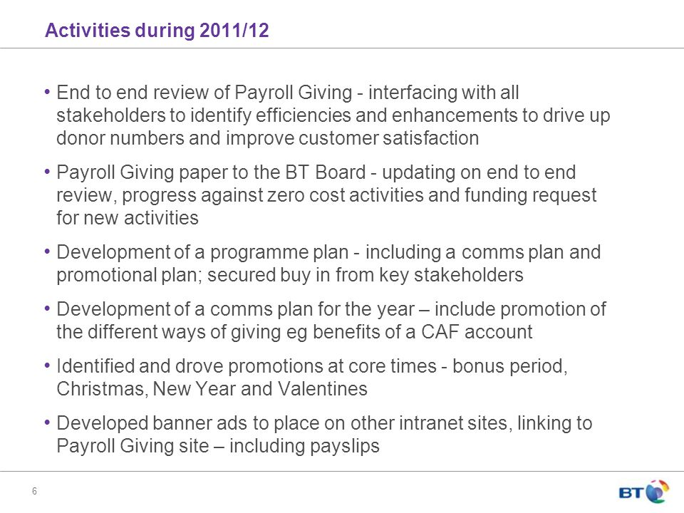 6 Activities during 2011/12 End to end review of Payroll Giving - interfacing with all stakeholders to identify efficiencies and enhancements to drive up donor numbers and improve customer satisfaction Payroll Giving paper to the BT Board - updating on end to end review, progress against zero cost activities and funding request for new activities Development of a programme plan - including a comms plan and promotional plan; secured buy in from key stakeholders Development of a comms plan for the year – include promotion of the different ways of giving eg benefits of a CAF account Identified and drove promotions at core times - bonus period, Christmas, New Year and Valentines Developed banner ads to place on other intranet sites, linking to Payroll Giving site – including payslips