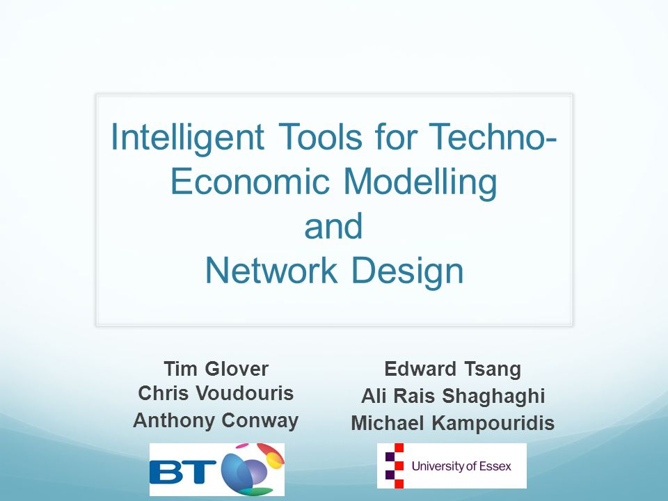 Intelligent Tools for Techno- Economic Modelling and Network Design Tim Glover Chris Voudouris Anthony Conway Edward Tsang Ali Rais Shaghaghi Michael Kampouridis