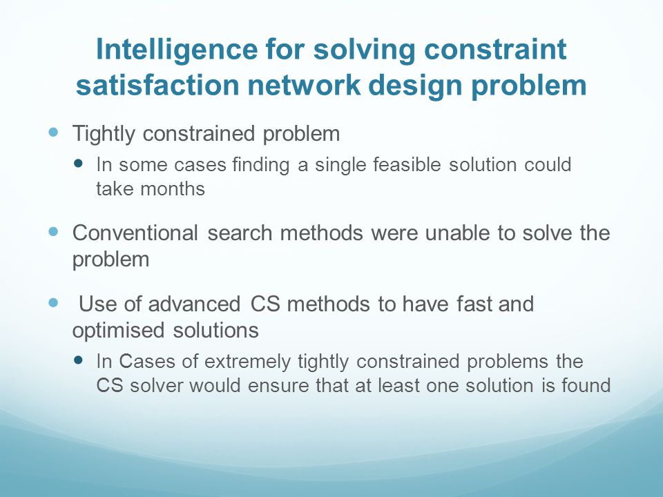 Tightly constrained problem In some cases finding a single feasible solution could take months Conventional search methods were unable to solve the problem Use of advanced CS methods to have fast and optimised solutions In Cases of extremely tightly constrained problems the CS solver would ensure that at least one solution is found Intelligence for solving constraint satisfaction network design problem