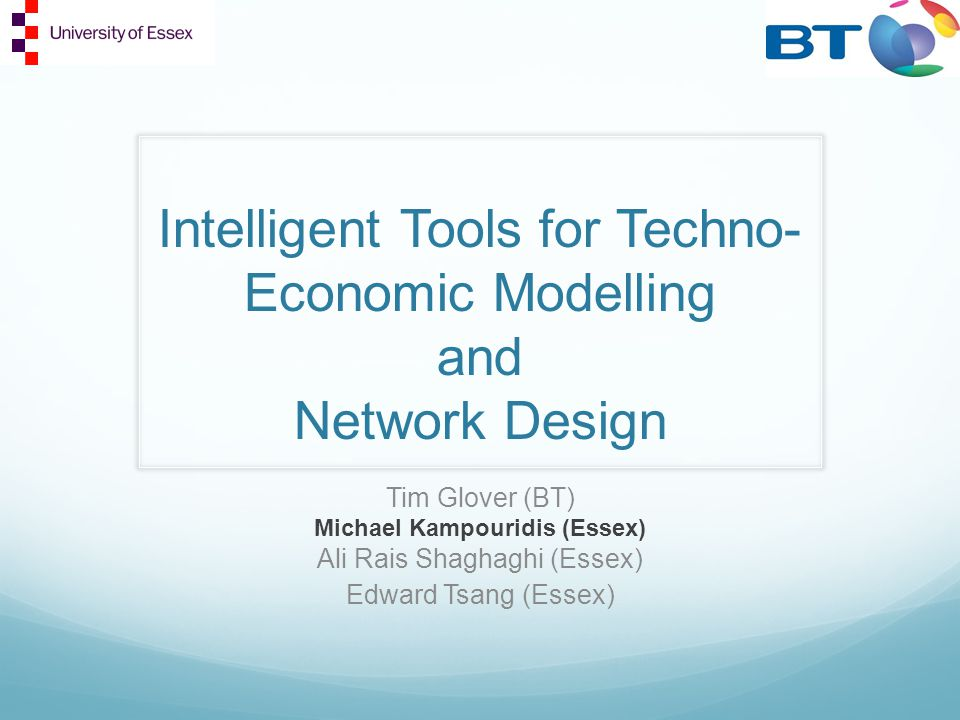 Intelligent Tools for Techno- Economic Modelling and Network Design Tim Glover (BT) Michael Kampouridis (Essex) Ali Rais Shaghaghi (Essex) Edward Tsang (Essex)