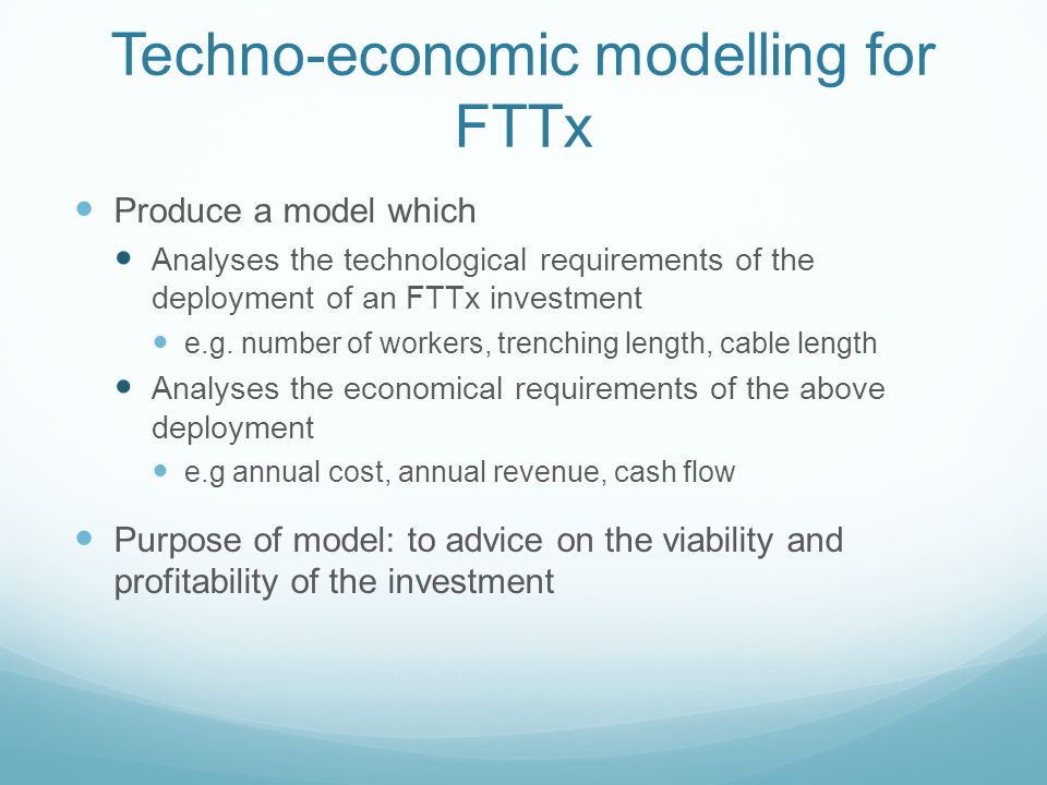 Techno-economic modelling for FTTx Produce a model which Analyses the technological requirements of the deployment of an FTTx investment e.g.