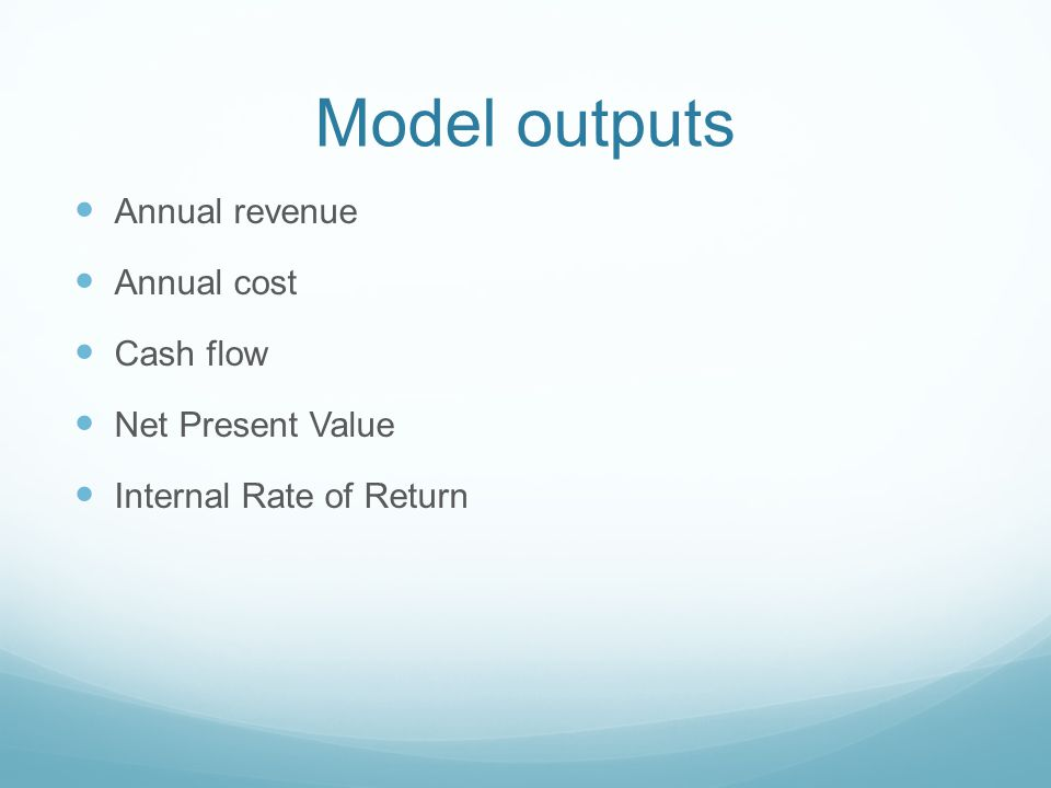 Model outputs Annual revenue Annual cost Cash flow Net Present Value Internal Rate of Return