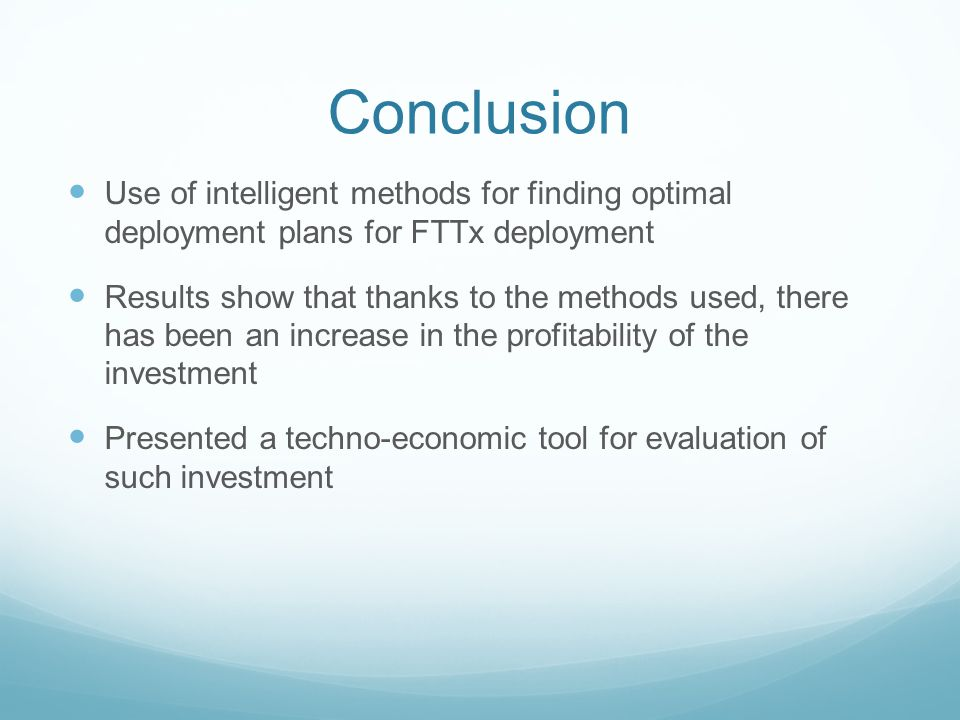Conclusion Use of intelligent methods for finding optimal deployment plans for FTTx deployment Results show that thanks to the methods used, there has been an increase in the profitability of the investment Presented a techno-economic tool for evaluation of such investment