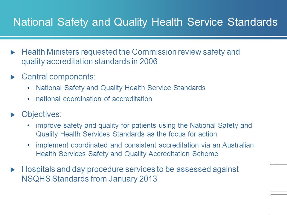 National Safety and Quality Health Service Standards  Health Ministers requested the Commission review safety and quality accreditation standards in