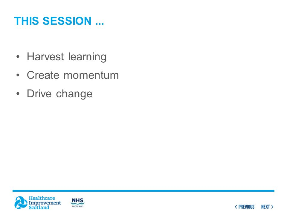 Harvest learning Create momentum Drive change THIS SESSION...