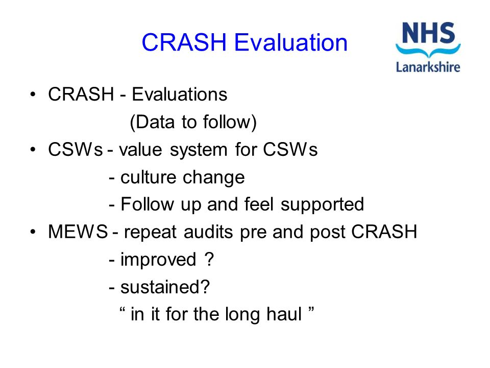 CRASH Evaluation CRASH - Evaluations (Data to follow) CSWs - value system for CSWs - culture change - Follow up and feel supported MEWS - repeat audit