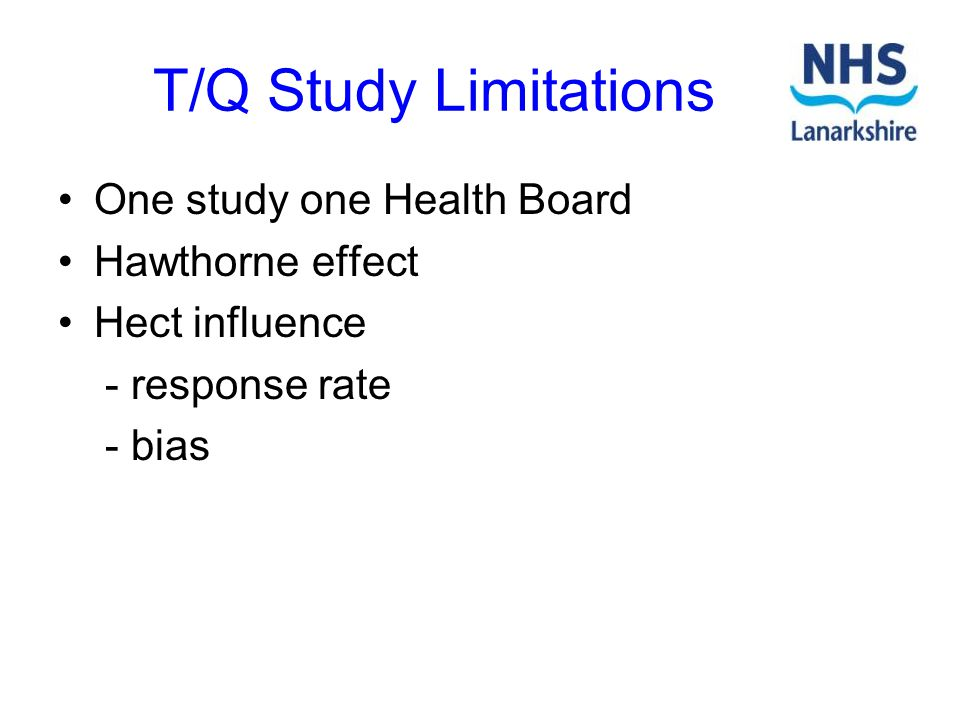T/Q Study Limitations One study one Health Board Hawthorne effect Hect influence - response rate - bias